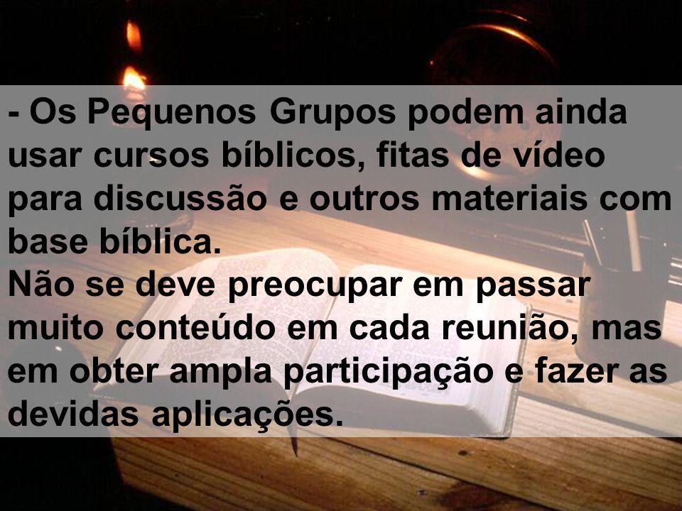 - Os Pequenos Grupos podem ainda usar cursos bíblicos, fitas de vídeo para discussão e outros materiais com base bíblica.