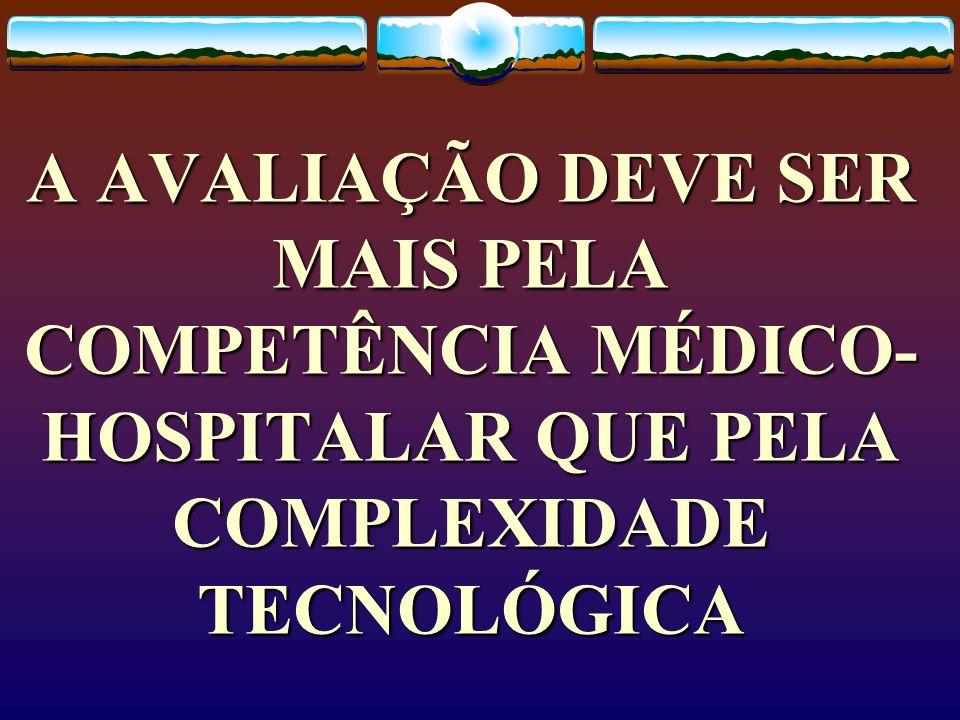 A AVALIAÇÃO DEVE SER MAIS PELA COMPETÊNCIA MÉDICO-HOSPITALAR QUE PELA COMPLEXIDADE TECNOLÓGICA