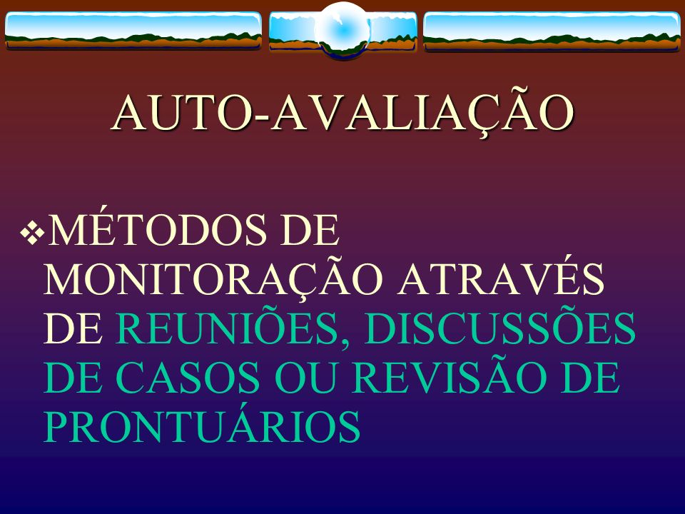 AUTO-AVALIAÇÃO MÉTODOS DE MONITORAÇÃO ATRAVÉS DE REUNIÕES, DISCUSSÕES DE CASOS OU REVISÃO DE PRONTUÁRIOS.