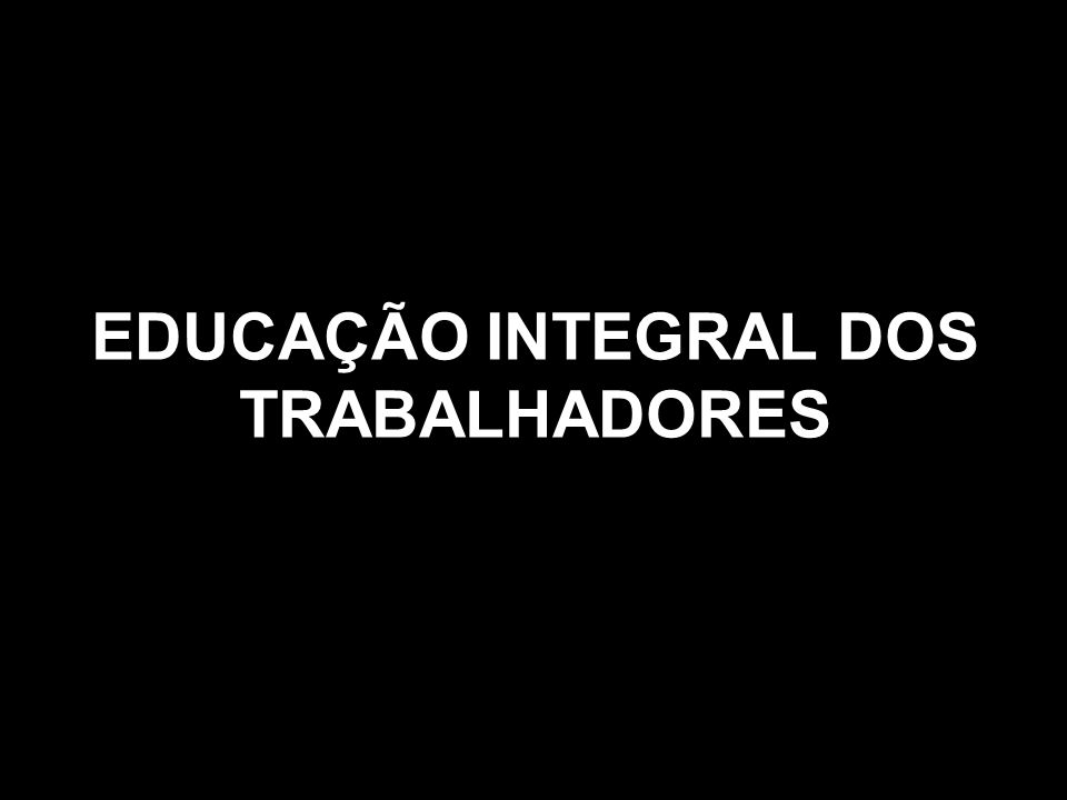 EDUCAÇÃO INTEGRAL DOS TRABALHADORES