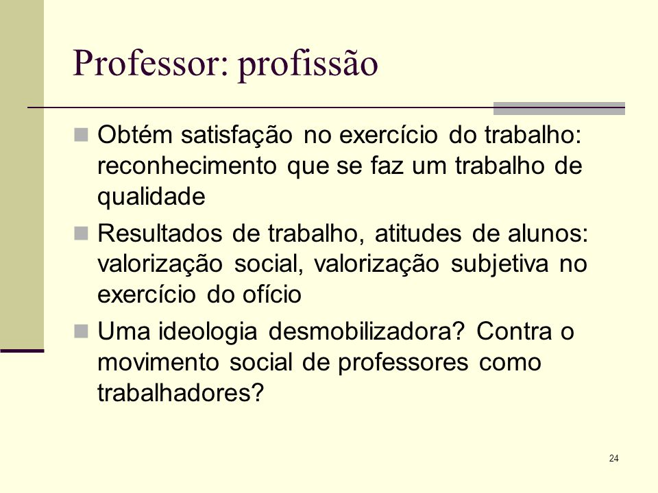 Professor: profissão Obtém satisfação no exercício do trabalho: reconhecimento que se faz um trabalho de qualidade.
