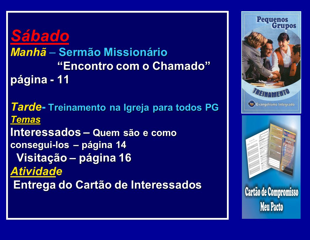 Sábado Manhã – Sermão Missionário Encontro com o Chamado página - 11 Tarde- Treinamento na Igreja para todos PG Temas Interessados – Quem são e como consegui-los – página 14 Visitação – página 16 Atividade Entrega do Cartão de Interessados