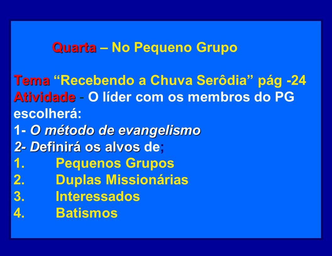 Quarta – No Pequeno Grupo Tema Recebendo a Chuva Serôdia pág -24 Atividade - O líder com os membros do PG escolherá: 1- O método de evangelismo 2- Definirá os alvos de; 1. Pequenos Grupos 2. Duplas Missionárias 3. Interessados 4. Batismos
