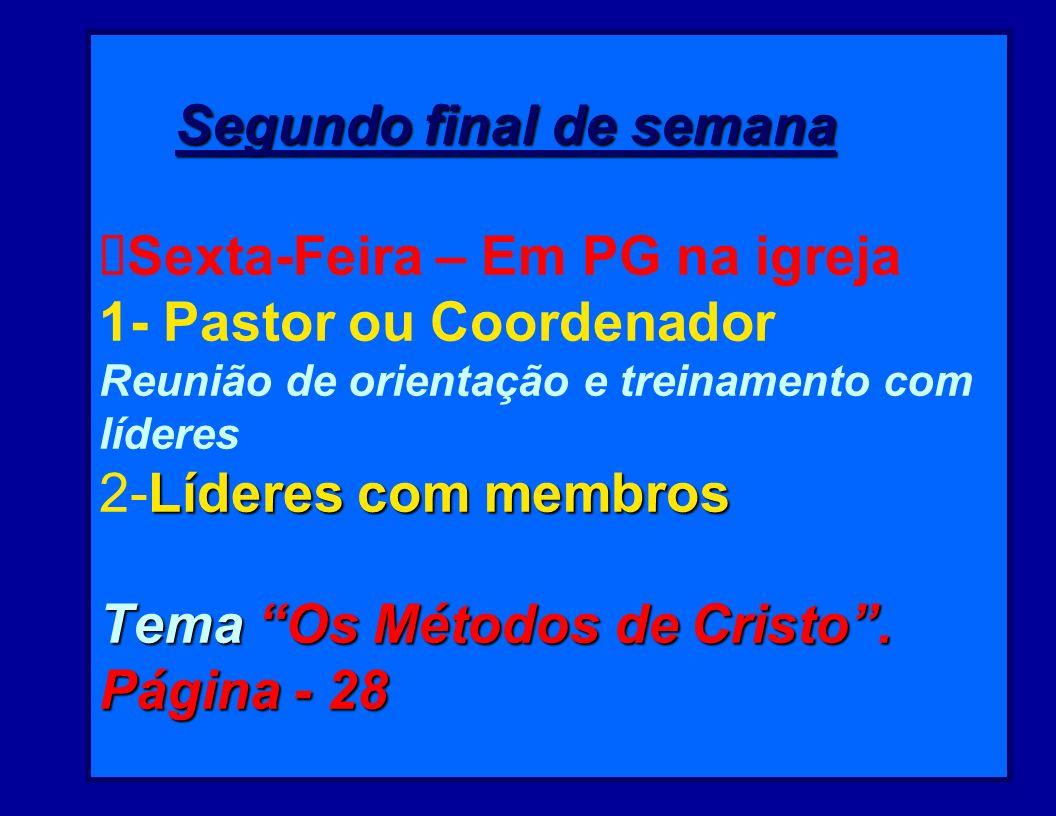 Segundo final de semana ØSexta-Feira – Em PG na igreja 1- Pastor ou Coordenador Reunião de orientação e treinamento com líderes 2-Líderes com membros Tema Os Métodos de Cristo .