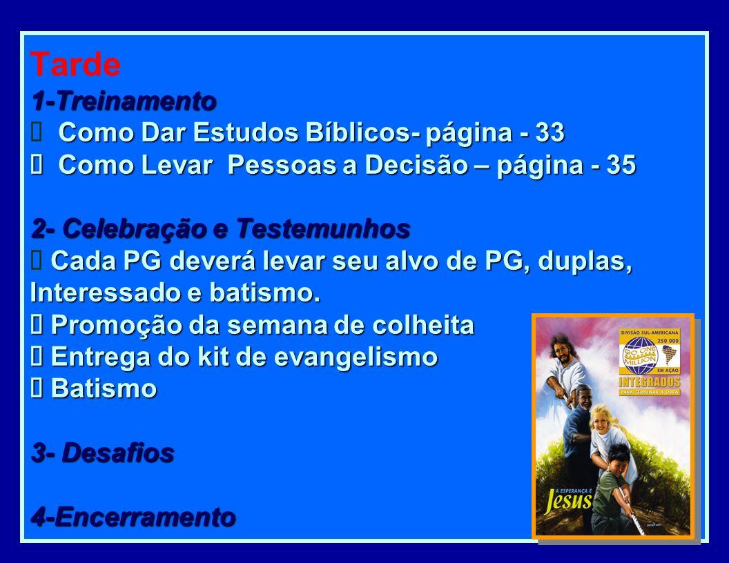 Tarde 1-Treinamento Ø Como Dar Estudos Bíblicos- página - 33 Ø Como Levar Pessoas a Decisão – página - 35 2- Celebração e Testemunhos Ø Cada PG deverá levar seu alvo de PG, duplas, Interessado e batismo.