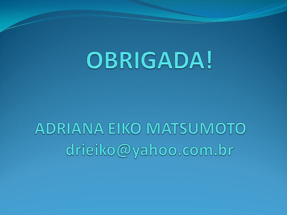 OBRIGADA! ADRIANA EIKO MATSUMOTO drieiko@yahoo.com.br