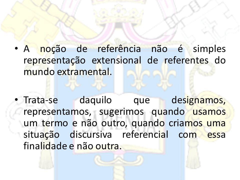 A noção de referência não é simples representação extensional de referentes do mundo extramental.