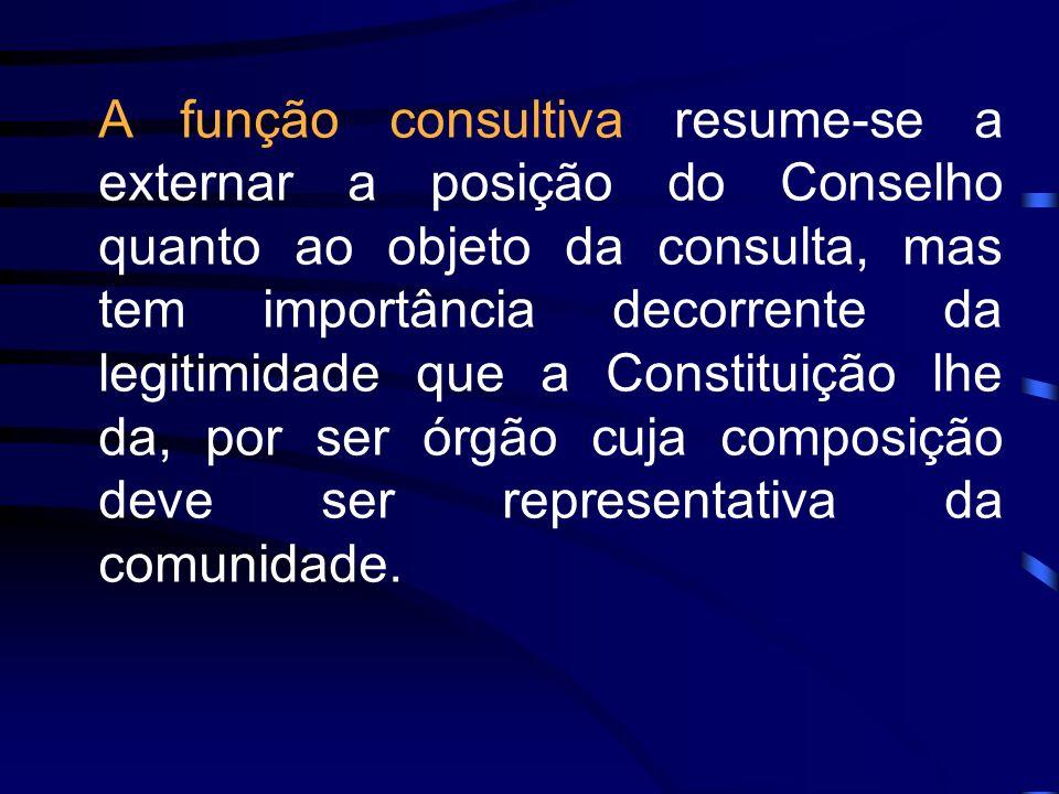 A função consultiva resume-se a externar a posição do Conselho quanto ao objeto da consulta, mas tem importância decorrente da legitimidade que a Constituição lhe da, por ser órgão cuja composição deve ser representativa da comunidade.
