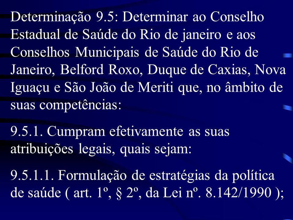 Determinação 9.5: Determinar ao Conselho Estadual de Saúde do Rio de janeiro e aos Conselhos Municipais de Saúde do Rio de Janeiro, Belford Roxo, Duque de Caxias, Nova Iguaçu e São João de Meriti que, no âmbito de suas competências:
