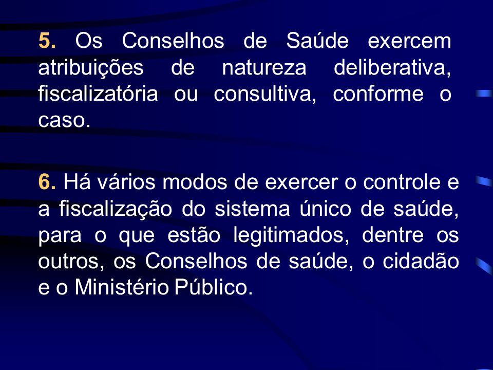 5. Os Conselhos de Saúde exercem atribuições de natureza deliberativa, fiscalizatória ou consultiva, conforme o caso.