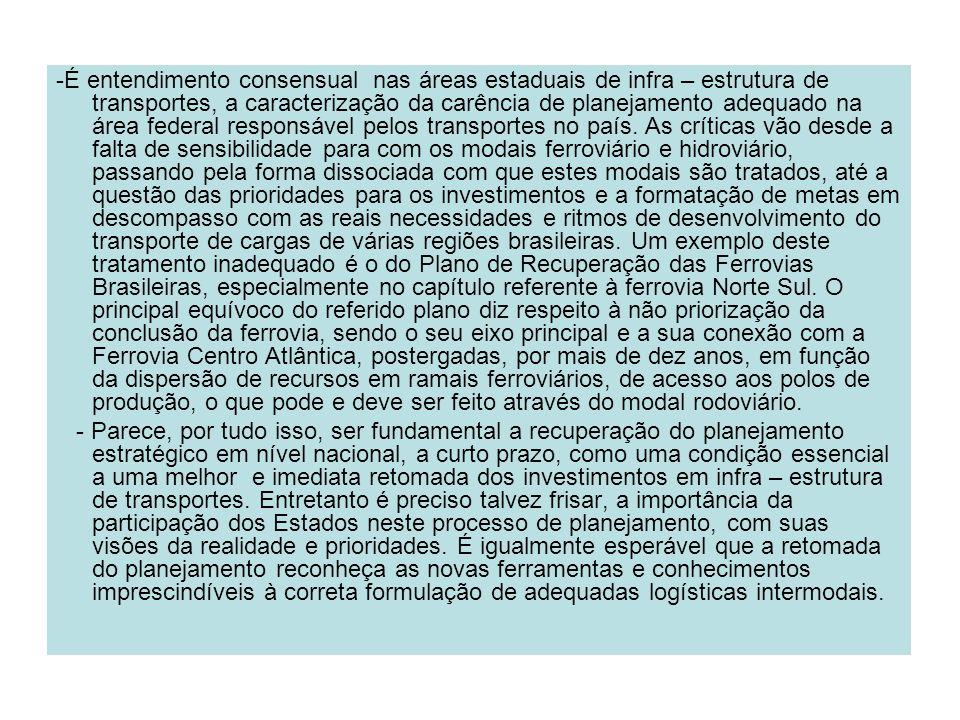 -É entendimento consensual nas áreas estaduais de infra – estrutura de transportes, a caracterização da carência de planejamento adequado na área federal responsável pelos transportes no país. As críticas vão desde a falta de sensibilidade para com os modais ferroviário e hidroviário, passando pela forma dissociada com que estes modais são tratados, até a questão das prioridades para os investimentos e a formatação de metas em descompasso com as reais necessidades e ritmos de desenvolvimento do transporte de cargas de várias regiões brasileiras. Um exemplo deste tratamento inadequado é o do Plano de Recuperação das Ferrovias Brasileiras, especialmente no capítulo referente à ferrovia Norte Sul. O principal equívoco do referido plano diz respeito à não priorização da conclusão da ferrovia, sendo o seu eixo principal e a sua conexão com a Ferrovia Centro Atlântica, postergadas, por mais de dez anos, em função da dispersão de recursos em ramais ferroviários, de acesso aos polos de produção, o que pode e deve ser feito através do modal rodoviário.