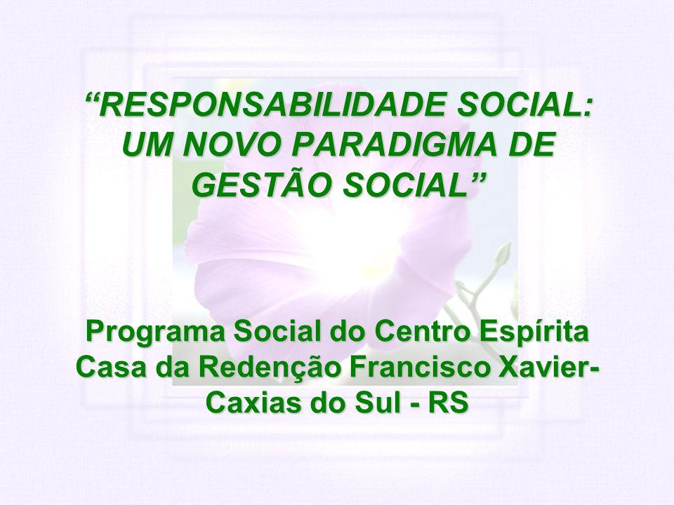 RESPONSABILIDADE SOCIAL: UM NOVO PARADIGMA DE GESTÃO SOCIAL Programa Social do Centro Espírita Casa da Redenção Francisco Xavier- Caxias do Sul - RS