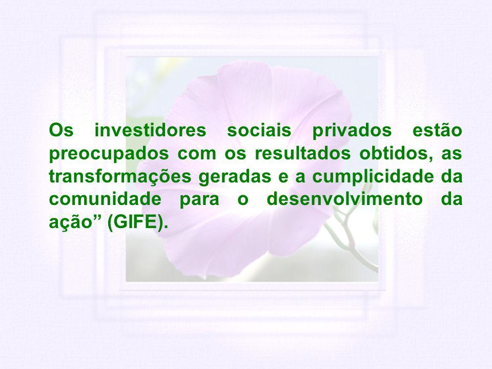 Os investidores sociais privados estão preocupados com os resultados obtidos, as transformações geradas e a cumplicidade da comunidade para o desenvolvimento da ação (GIFE).