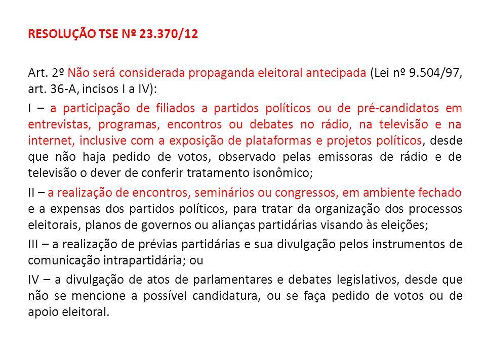 RESOLUÇÃO TSE Nº 23.370/12 Art. 2º Não será considerada propaganda eleitoral antecipada (Lei nº 9.504/97, art. 36-A, incisos I a IV):