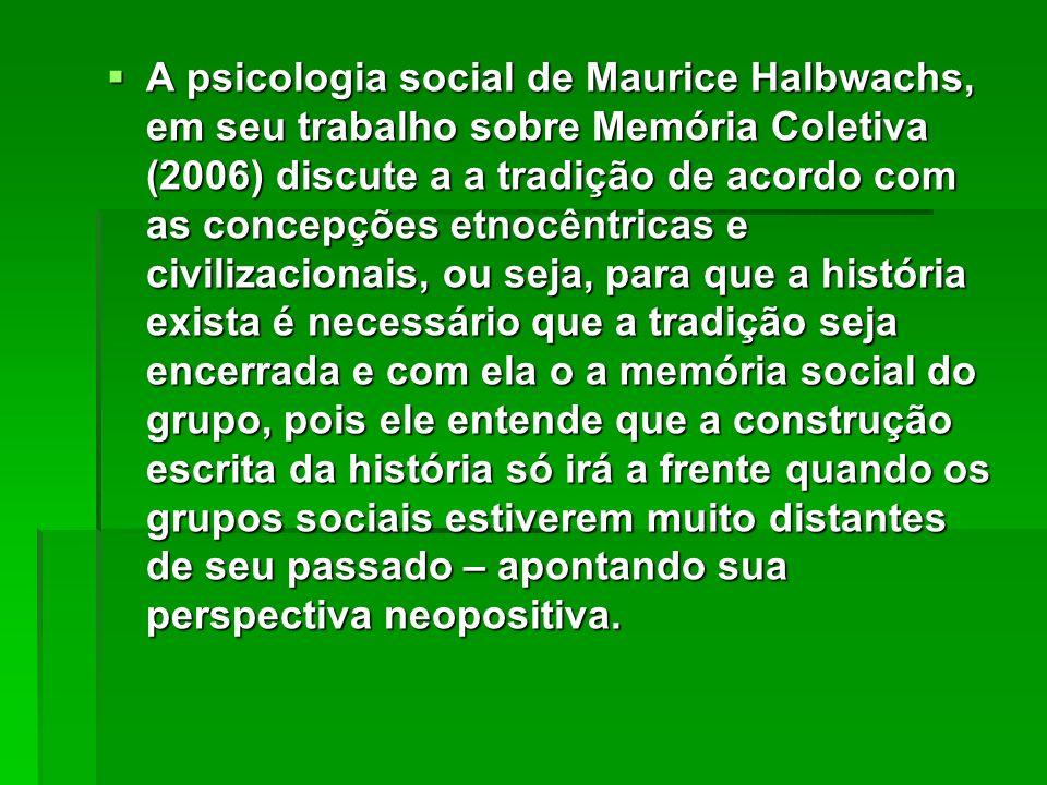 A psicologia social de Maurice Halbwachs, em seu trabalho sobre Memória Coletiva (2006) discute a a tradição de acordo com as concepções etnocêntricas e civilizacionais, ou seja, para que a história exista é necessário que a tradição seja encerrada e com ela o a memória social do grupo, pois ele entende que a construção escrita da história só irá a frente quando os grupos sociais estiverem muito distantes de seu passado – apontando sua perspectiva neopositiva.