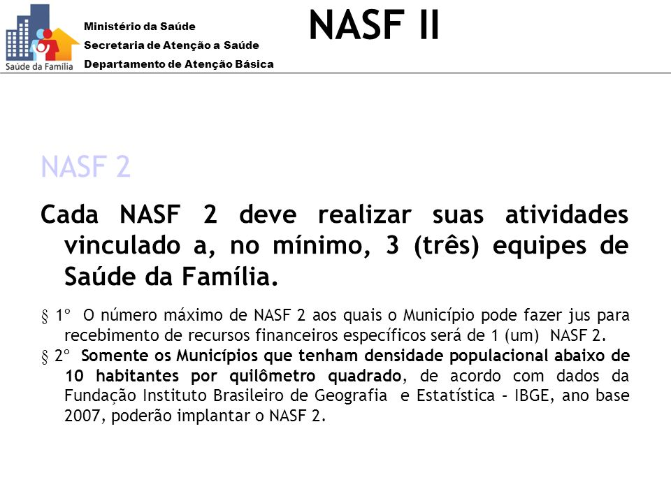 NASF II NASF 2. Cada NASF 2 deve realizar suas atividades vinculado a, no mínimo, 3 (três) equipes de Saúde da Família.