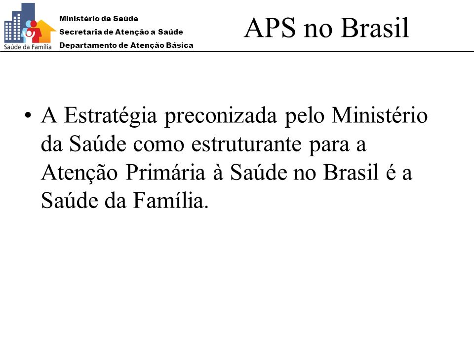 APS no Brasil A Estratégia preconizada pelo Ministério da Saúde como estruturante para a Atenção Primária à Saúde no Brasil é a Saúde da Família.