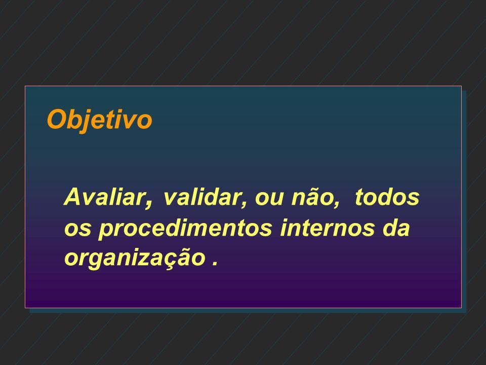 Objetivo Avaliar, validar, ou não, todos os procedimentos internos da organização .
