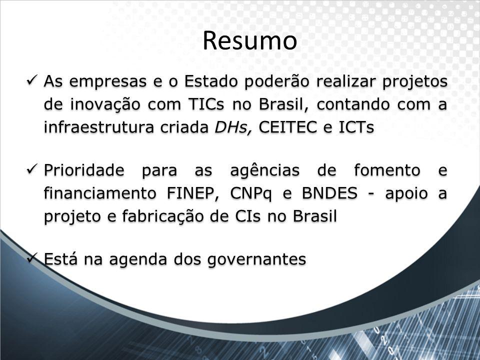 Resumo As empresas e o Estado poderão realizar projetos de inovação com TICs no Brasil, contando com a infraestrutura criada DHs, CEITEC e ICTs.