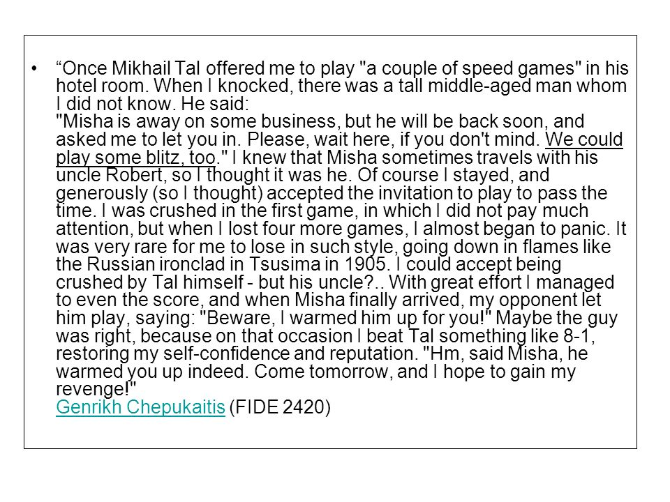 Once Mikhail Tal offered me to play a couple of speed games in his hotel room.