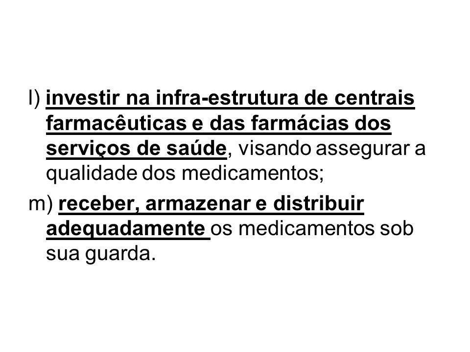 l) investir na infra-estrutura de centrais farmacêuticas e das farmácias dos serviços de saúde, visando assegurar a qualidade dos medicamentos;