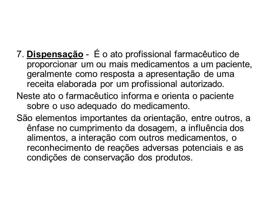 7. Dispensação - É o ato profissional farmacêutico de proporcionar um ou mais medicamentos a um paciente, geralmente como resposta a apresentação de uma receita elaborada por um profissional autorizado.