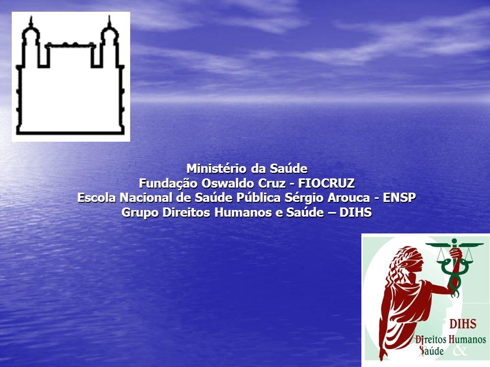 Ministério da Saúde Fundação Oswaldo Cruz - FIOCRUZ Escola Nacional de Saúde Pública Sérgio Arouca - ENSP Grupo Direitos Humanos e Saúde – DIHS