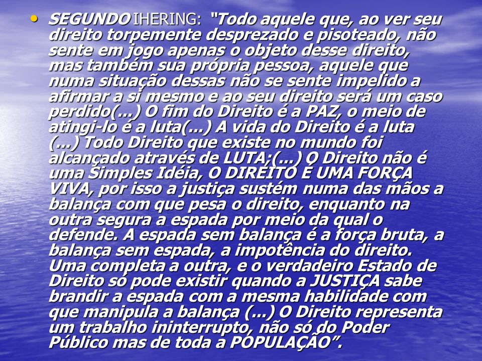 SEGUNDO IHERING: Todo aquele que, ao ver seu direito torpemente desprezado e pisoteado, não sente em jogo apenas o objeto desse direito, mas também sua própria pessoa, aquele que numa situação dessas não se sente impelido a afirmar a si mesmo e ao seu direito será um caso perdido(...) O fim do Direito é a PAZ, o meio de atingi-lo é a luta(...) A vida do Direito é a luta (...) Todo Direito que existe no mundo foi alcançado através de LUTA;(...) O Direito não é uma Simples Idéia, O DIREITO É UMA FORÇA VIVA, por isso a justiça sustém numa das mãos a balança com que pesa o direito, enquanto na outra segura a espada por meio da qual o defende.