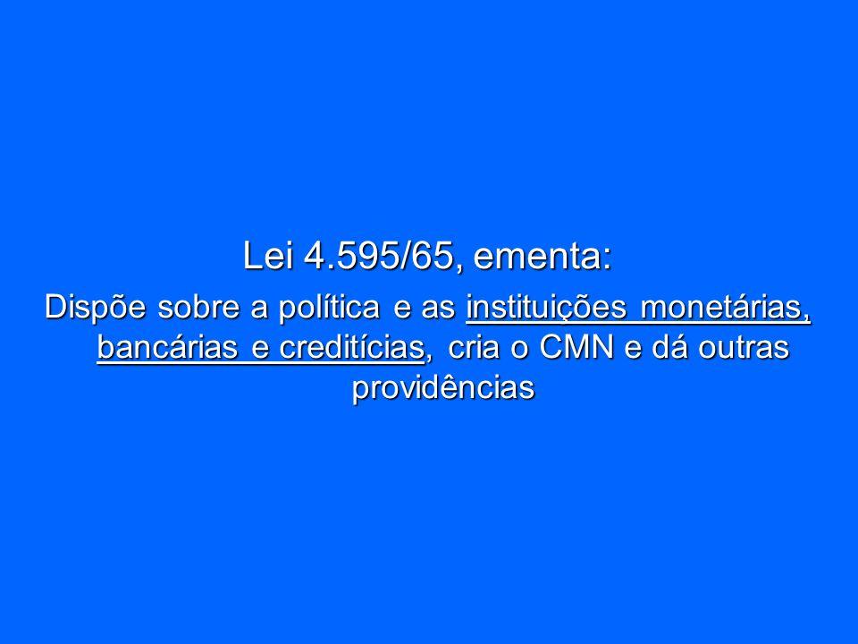 Lei 4.595/65, ementa: Dispõe sobre a política e as instituições monetárias, bancárias e creditícias, cria o CMN e dá outras providências.