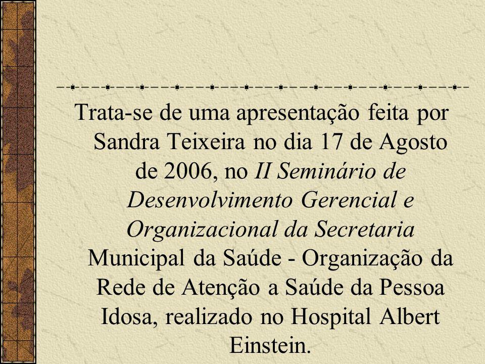 Trata-se de uma apresentação feita por Sandra Teixeira no dia 17 de Agosto de 2006, no II Seminário de Desenvolvimento Gerencial e Organizacional da Secretaria Municipal da Saúde - Organização da Rede de Atenção a Saúde da Pessoa Idosa, realizado no Hospital Albert Einstein.
