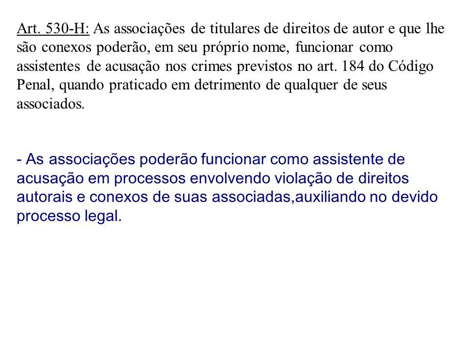 Art. 530-H: As associações de titulares de direitos de autor e que lhe são conexos poderão, em seu próprio nome, funcionar como assistentes de acusação nos crimes previstos no art. 184 do Código Penal, quando praticado em detrimento de qualquer de seus associados.