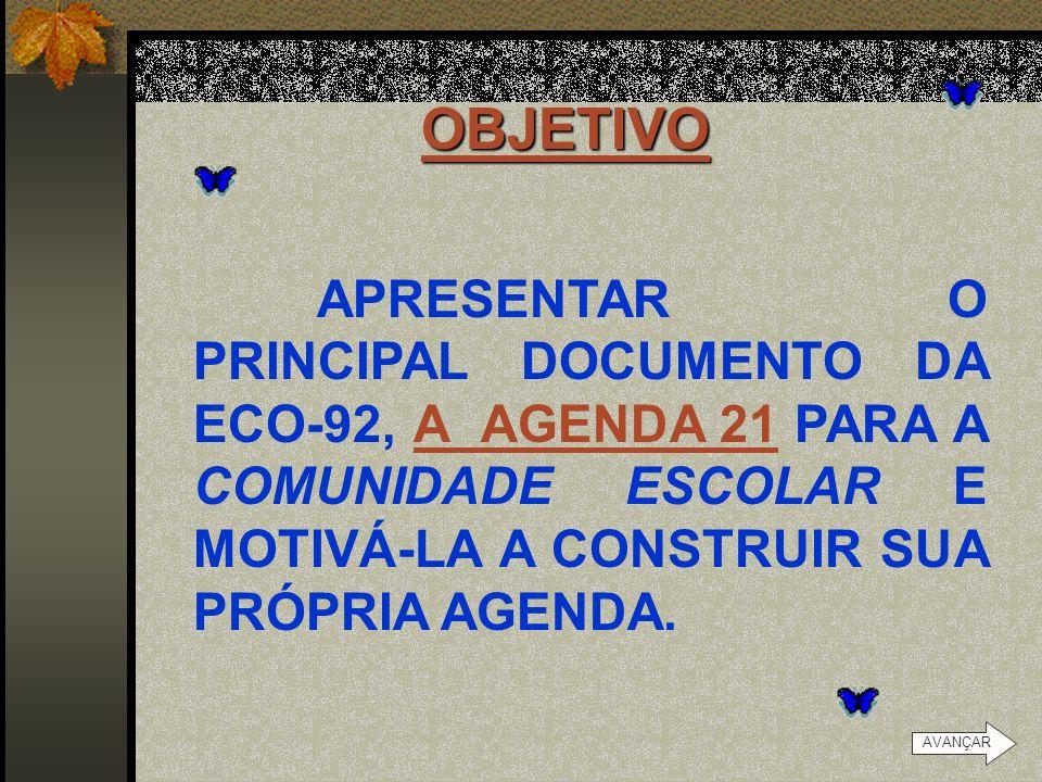 OBJETIVO APRESENTAR O PRINCIPAL DOCUMENTO DA ECO-92, A AGENDA 21 PARA A COMUNIDADE ESCOLAR E MOTIVÁ-LA A CONSTRUIR SUA PRÓPRIA AGENDA.