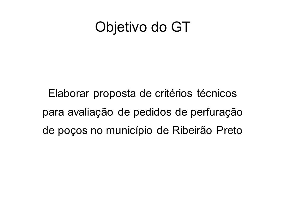 Objetivo do GT Elaborar proposta de critérios técnicos para avaliação de pedidos de perfuração de poços no município de Ribeirão Preto.