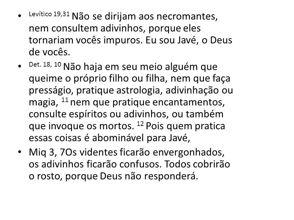 Levítico 19,31 Não se dirijam aos necromantes, nem consultem adivinhos, porque eles tornariam vocês impuros. Eu sou Javé, o Deus de vocês.