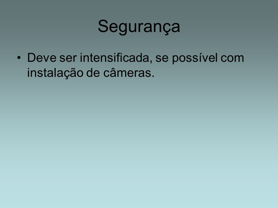 Segurança Deve ser intensificada, se possível com instalação de câmeras.