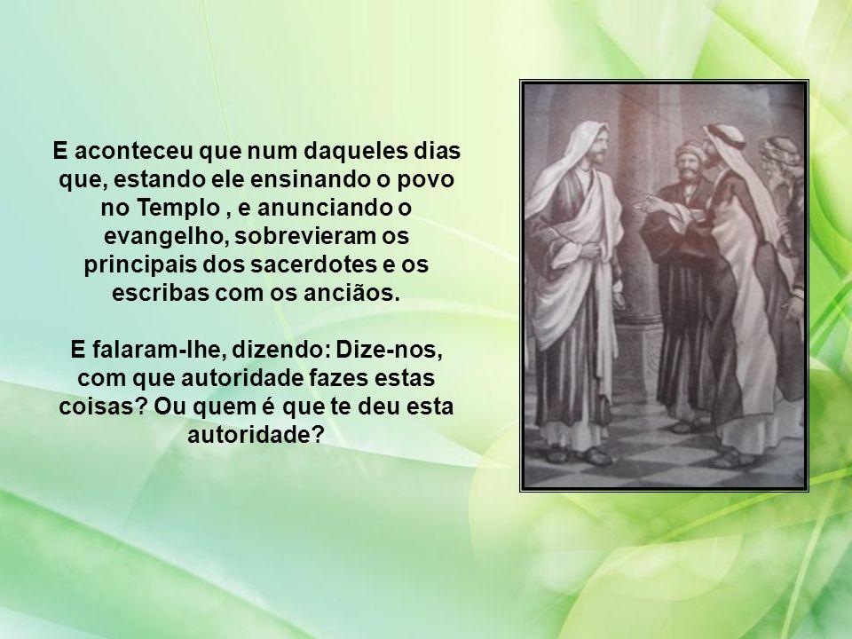 E aconteceu que num daqueles dias que, estando ele ensinando o povo no Templo , e anunciando o evangelho, sobrevieram os principais dos sacerdotes e os escribas com os anciãos.