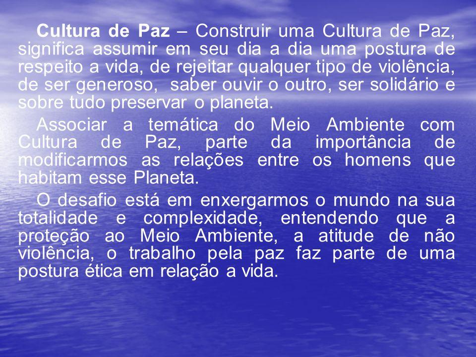 Cultura de Paz – Construir uma Cultura de Paz, significa assumir em seu dia a dia uma postura de respeito a vida, de rejeitar qualquer tipo de violência, de ser generoso, saber ouvir o outro, ser solidário e sobre tudo preservar o planeta.
