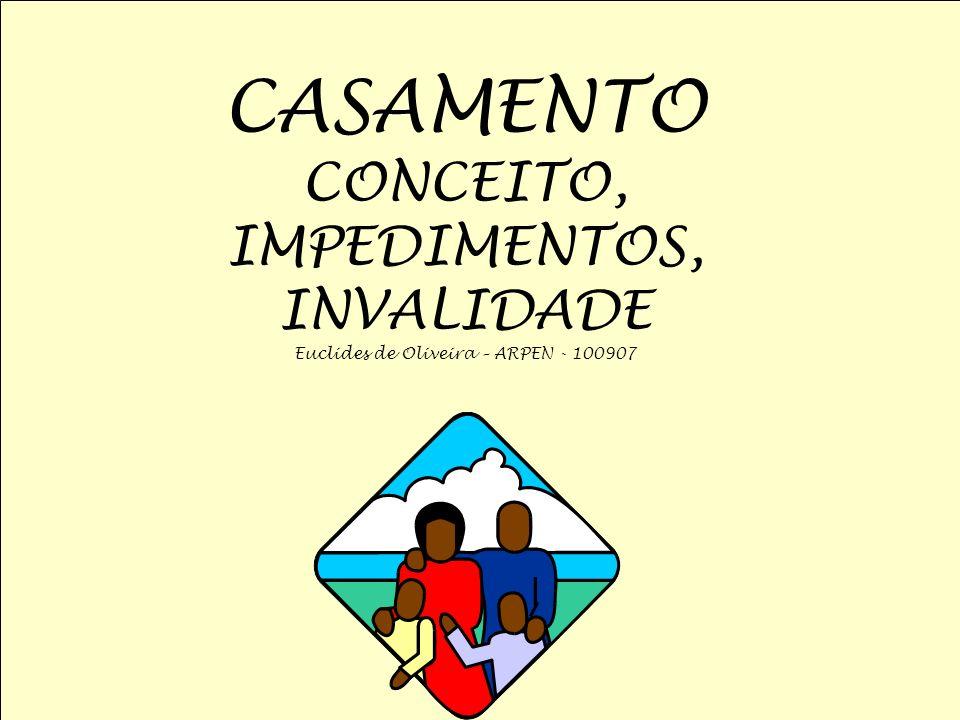 CASAMENTO CONCEITO, IMPEDIMENTOS, INVALIDADE Euclides de Oliveira – ARPEN - 100907