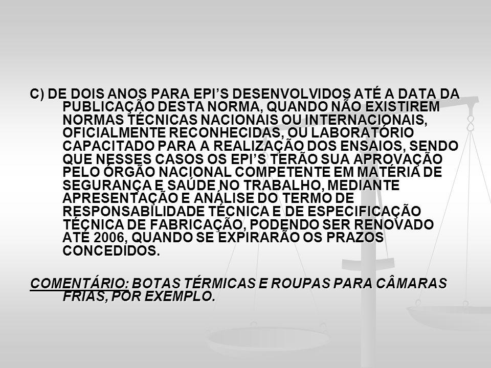 C) DE DOIS ANOS PARA EPI'S DESENVOLVIDOS ATÉ A DATA DA PUBLICAÇÃO DESTA NORMA, QUANDO NÃO EXISTIREM NORMAS TÉCNICAS NACIONAIS OU INTERNACIONAIS, OFICIALMENTE RECONHECIDAS, OU LABORATÓRIO CAPACITADO PARA A REALIZAÇÃO DOS ENSAIOS, SENDO QUE NESSES CASOS OS EPI'S TERÃO SUA APROVAÇÃO PELO ÓRGÃO NACIONAL COMPETENTE EM MATÉRIA DE SEGURANÇA E SAÚDE NO TRABALHO, MEDIANTE APRESENTAÇÃO E ANÁLISE DO TERMO DE RESPONSABILIDADE TÉCNICA E DE ESPECIFICAÇÃO TÉCNICA DE FABRICAÇÃO, PODENDO SER RENOVADO ATÉ 2006, QUANDO SE EXPIRARÃO OS PRAZOS CONCEDIDOS.