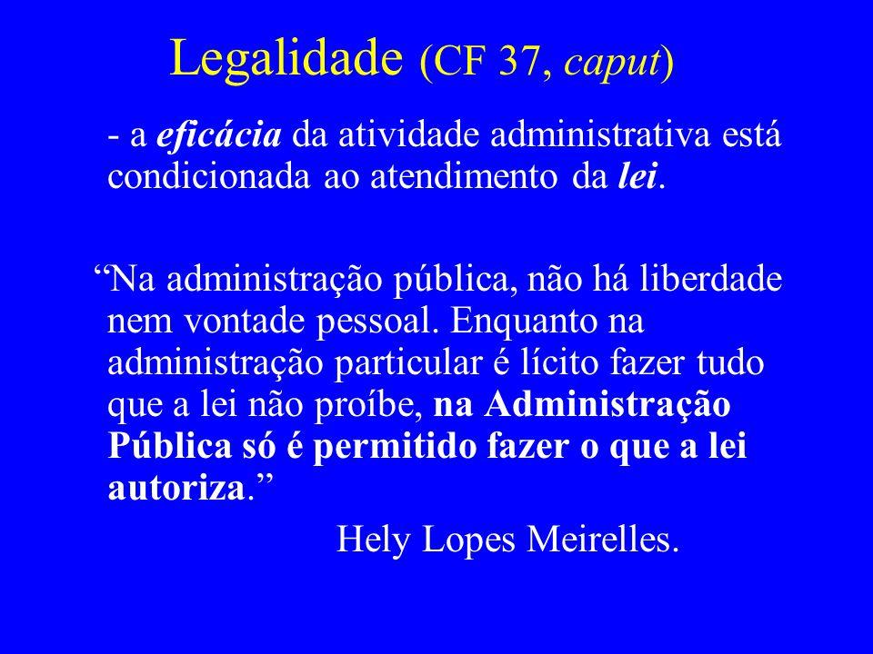 Legalidade (CF 37, caput) - a eficácia da atividade administrativa está condicionada ao atendimento da lei.