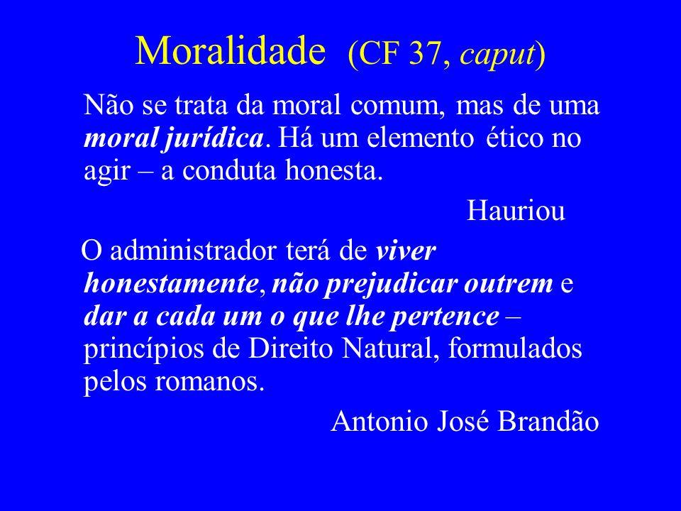 Moralidade (CF 37, caput) Não se trata da moral comum, mas de uma moral jurídica. Há um elemento ético no agir – a conduta honesta.