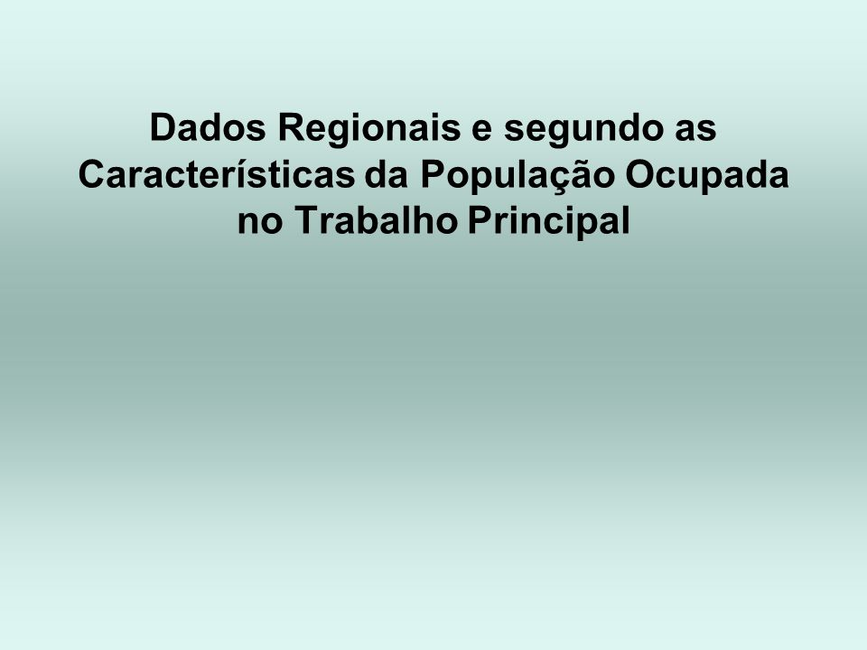 Dados Regionais e segundo as Características da População Ocupada no Trabalho Principal