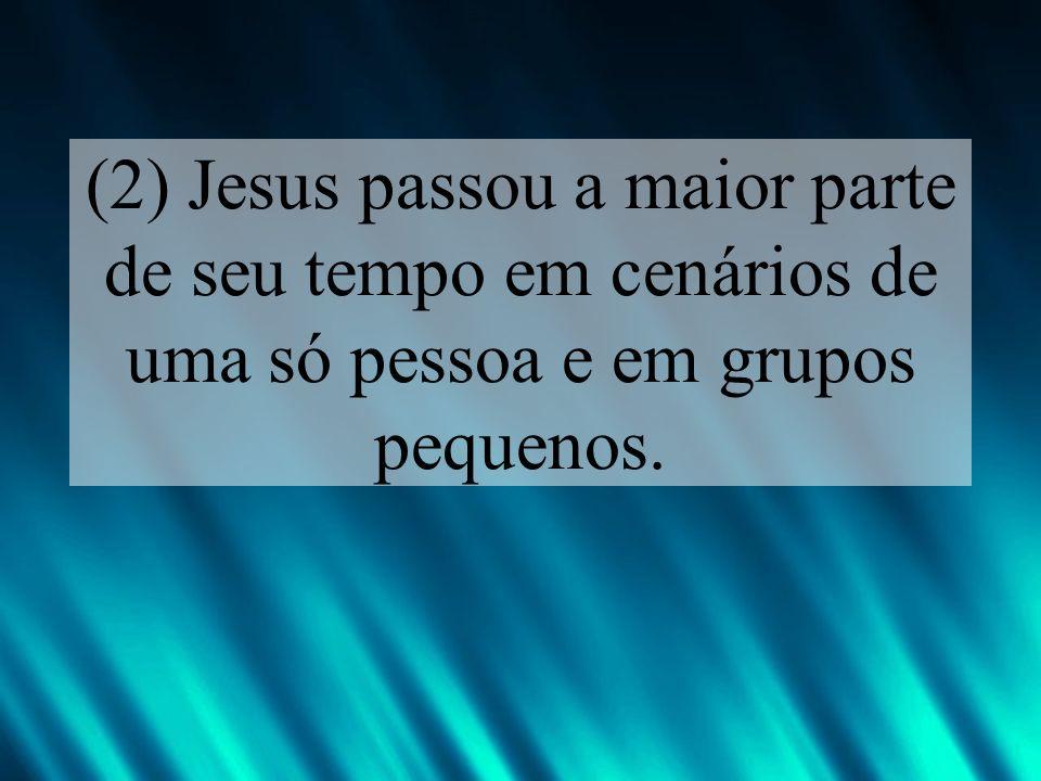 (2) Jesus passou a maior parte de seu tempo em cenários de uma só pessoa e em grupos pequenos.