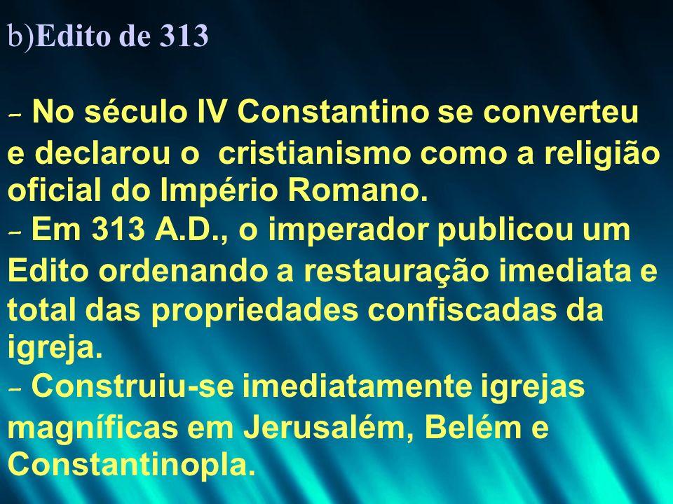 b)Edito de 313 - No século IV Constantino se converteu e declarou o cristianismo como a religião oficial do Império Romano.