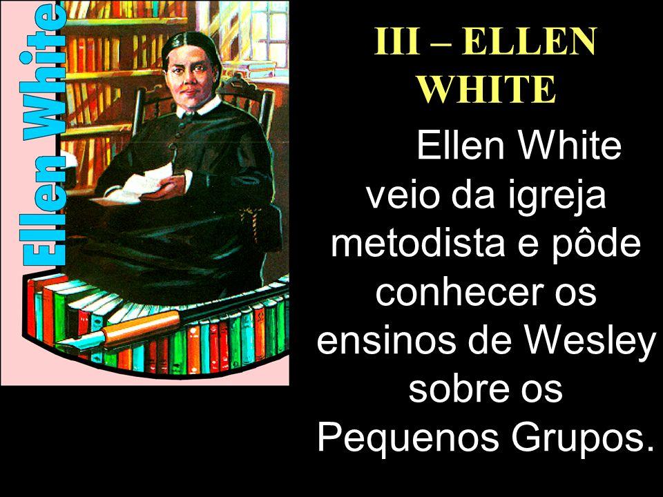 III – ELLEN WHITE Ellen White veio da igreja metodista e pôde conhecer os ensinos de Wesley sobre os Pequenos Grupos.
