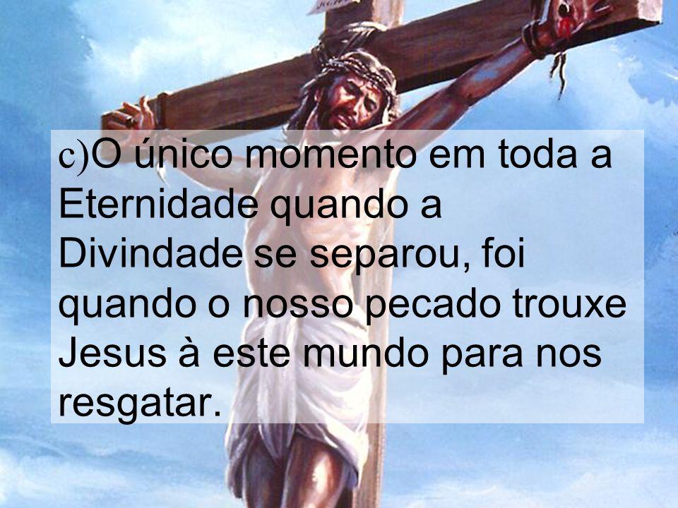 c)O único momento em toda a Eternidade quando a Divindade se separou, foi quando o nosso pecado trouxe Jesus à este mundo para nos resgatar.