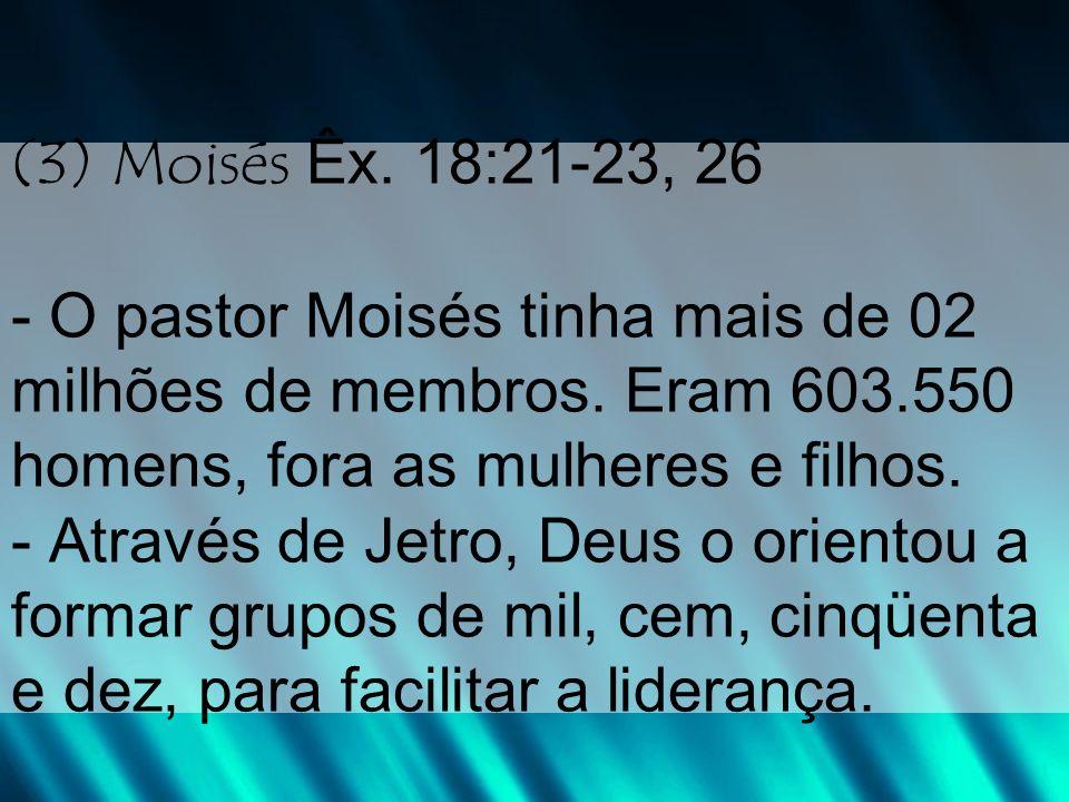 (3) Moisés Êx. 18:21-23, 26 - O pastor Moisés tinha mais de 02 milhões de membros.