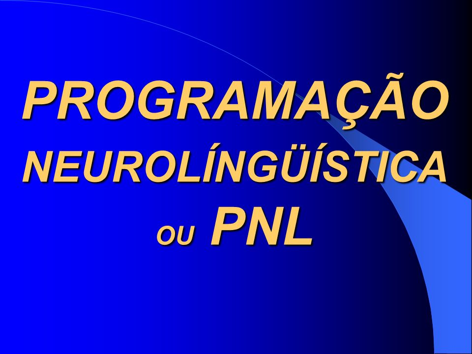 PROGRAMAÇÃO NEUROLÍNGÜÍSTICA OU PNL
