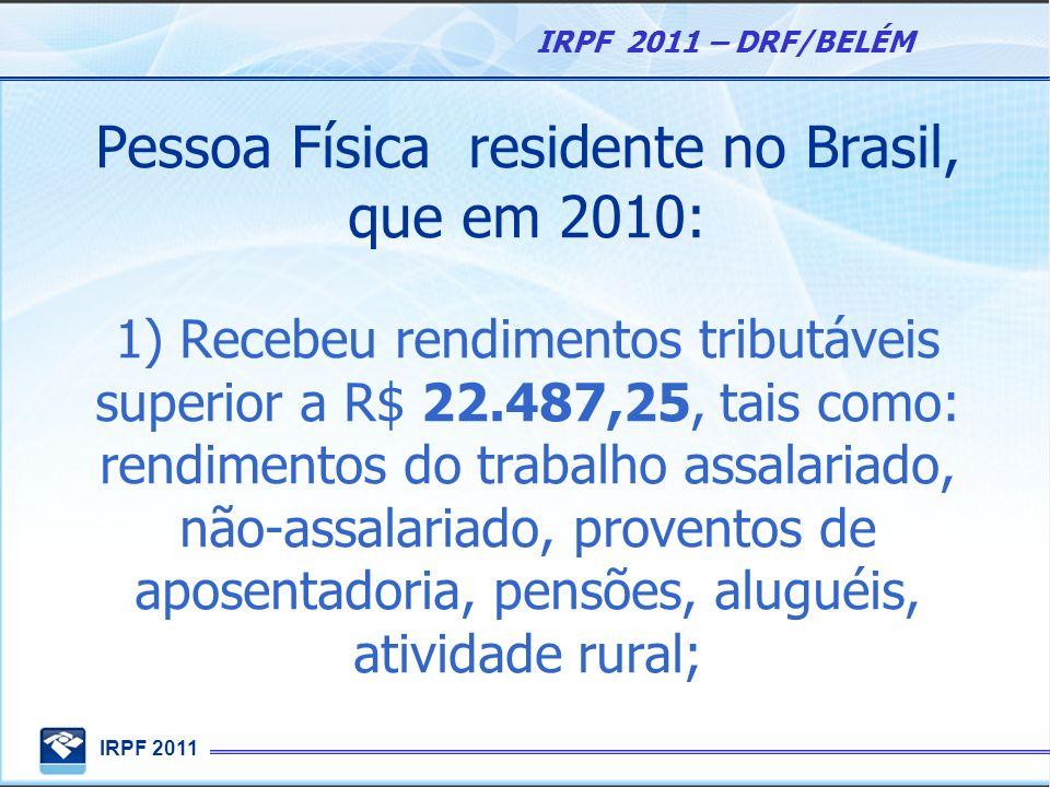 Pessoa Física residente no Brasil, que em 2010: 1) Recebeu rendimentos tributáveis superior a R$ 22.487,25, tais como: rendimentos do trabalho assalariado, não-assalariado, proventos de aposentadoria, pensões, aluguéis, atividade rural;