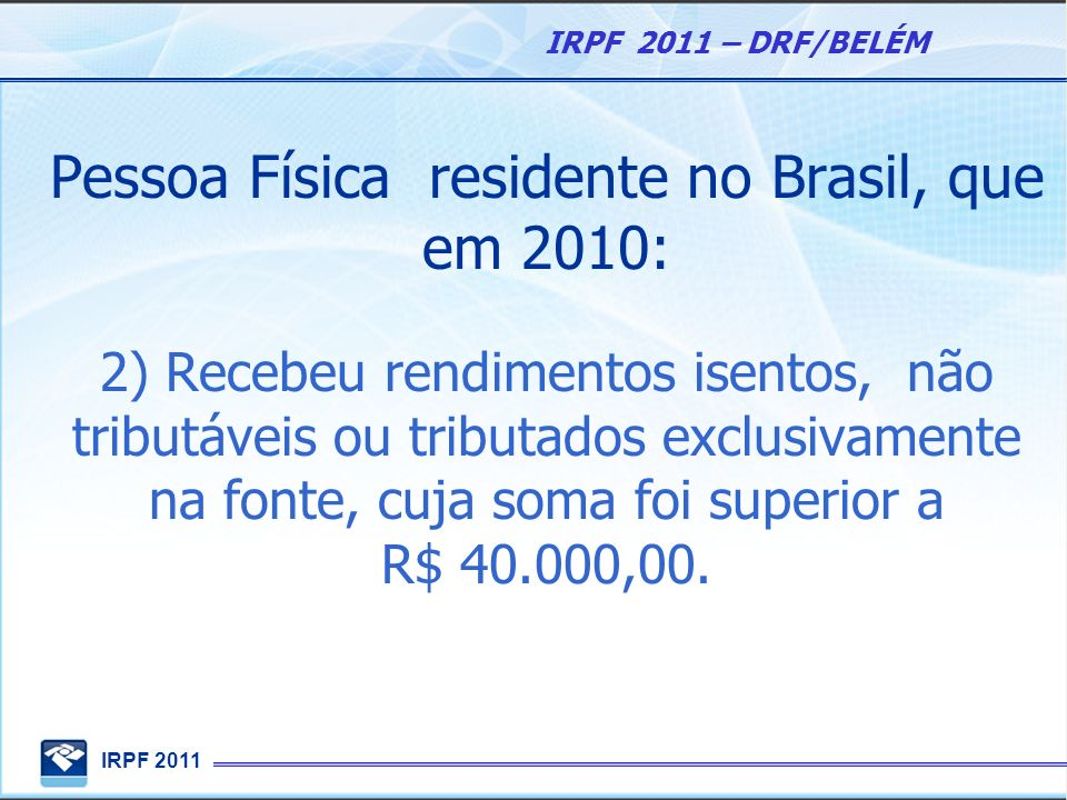 Pessoa Física residente no Brasil, que em 2010: 2) Recebeu rendimentos isentos, não tributáveis ou tributados exclusivamente na fonte, cuja soma foi superior a R$ 40.000,00.